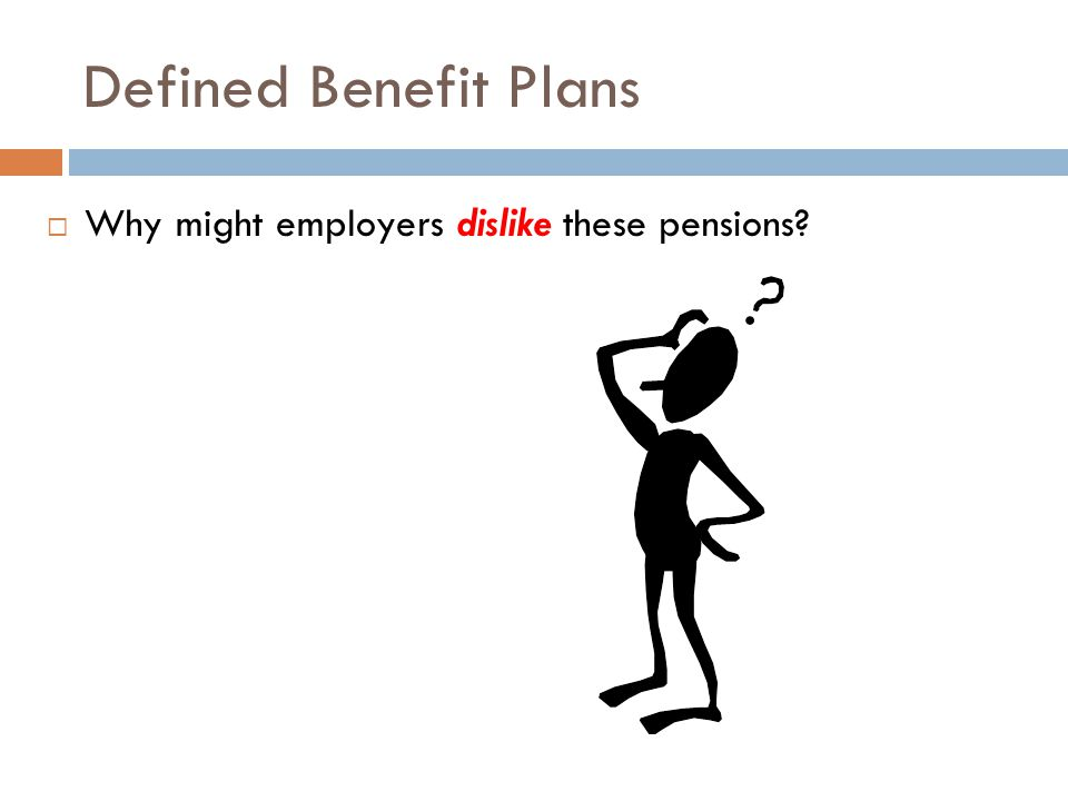 Defined Benefit Plans  Why might employers dislike these pensions