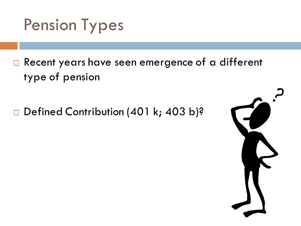 Pension Types  Recent years have seen emergence of a different type of pension  Defined Contribution (401 k; 403 b)