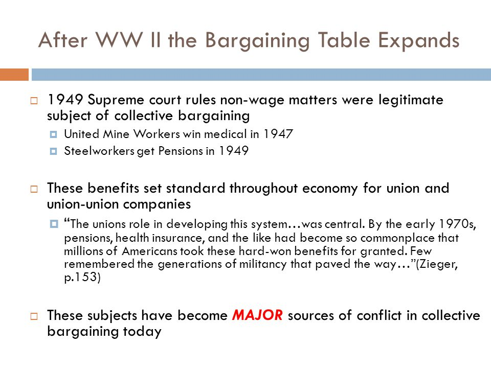 After WW II the Bargaining Table Expands  1949 Supreme court rules non-wage matters were legitimate subject of collective bargaining  United Mine Workers win medical in 1947  Steelworkers get Pensions in 1949  These benefits set standard throughout economy for union and union-union companies  The unions role in developing this system…was central.