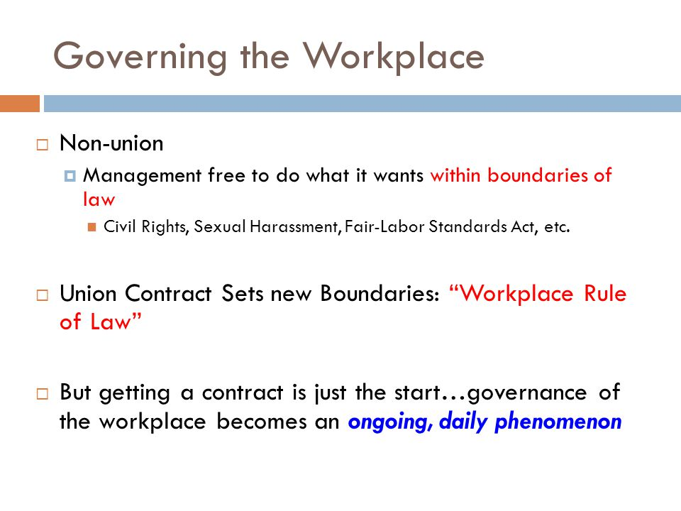 Governing the Workplace  Non-union  Management free to do what it wants within boundaries of law Civil Rights, Sexual Harassment, Fair-Labor Standards Act, etc.