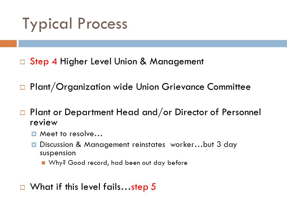 Typical Process  Step 4 Higher Level Union & Management  Plant/Organization wide Union Grievance Committee  Plant or Department Head and/or Director of Personnel review  Meet to resolve…  Discussion & Management reinstates worker…but 3 day suspension Why.