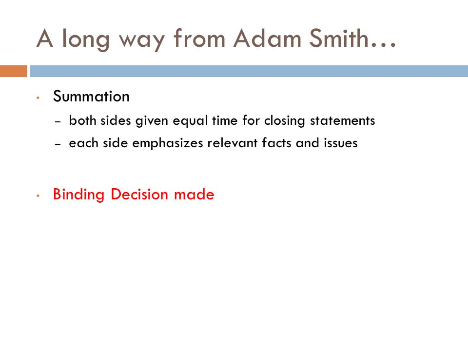 A long way from Adam Smith… Summation – both sides given equal time for closing statements – each side emphasizes relevant facts and issues Binding Decision made