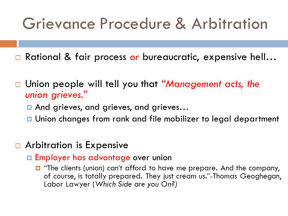 Grievance Procedure & Arbitration  Rational & fair process or bureaucratic, expensive hell…  Union people will tell you that Management acts, the union grieves.  And grieves, and grieves, and grieves…  Union changes from rank and file mobilizer to legal department  Arbitration is Expensive  Employer has advantage over union  The clients (union) can't afford to have me prepare.