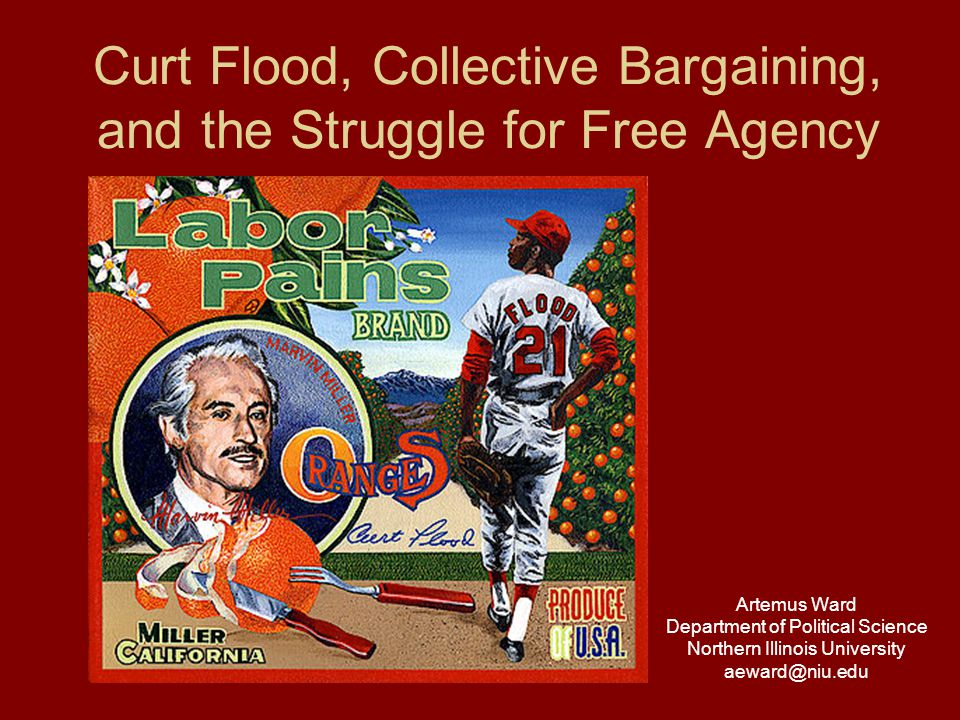 Curt Flood, Collective Bargaining, and the Struggle for Free Agency Artemus Ward Department of Political Science Northern Illinois University aeward@niu.edu
