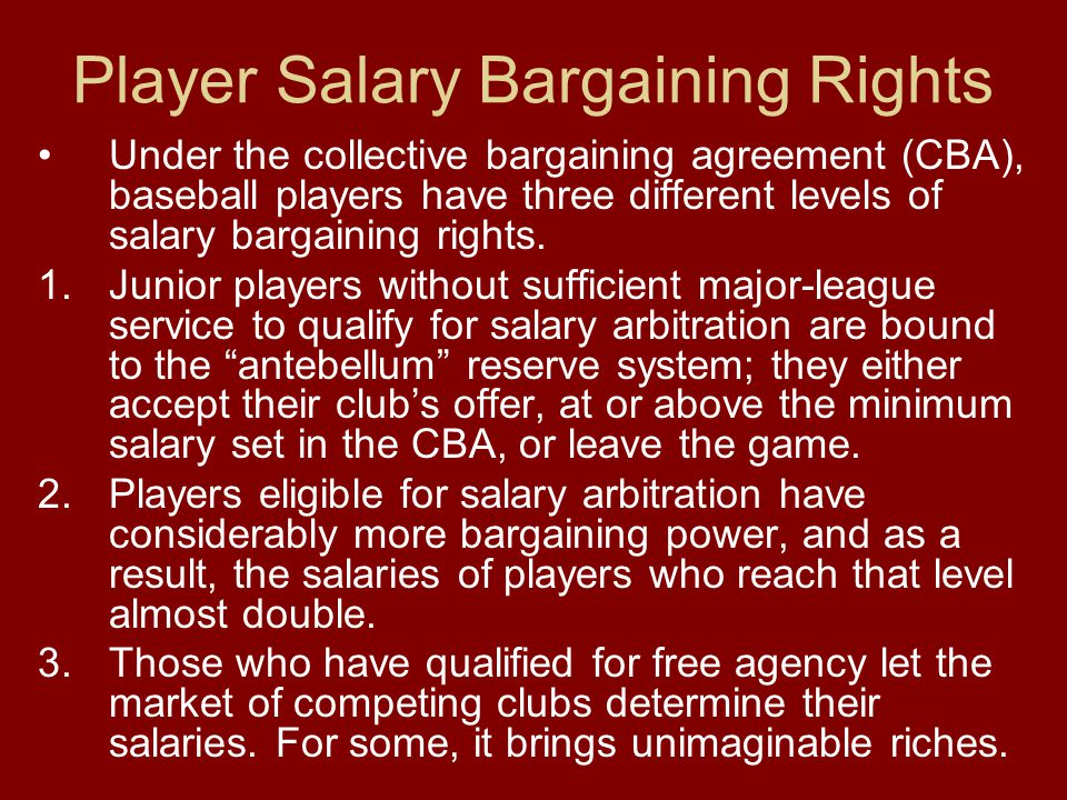 Player Salary Bargaining Rights Under the collective bargaining agreement (CBA), baseball players have three different levels of salary bargaining rights.