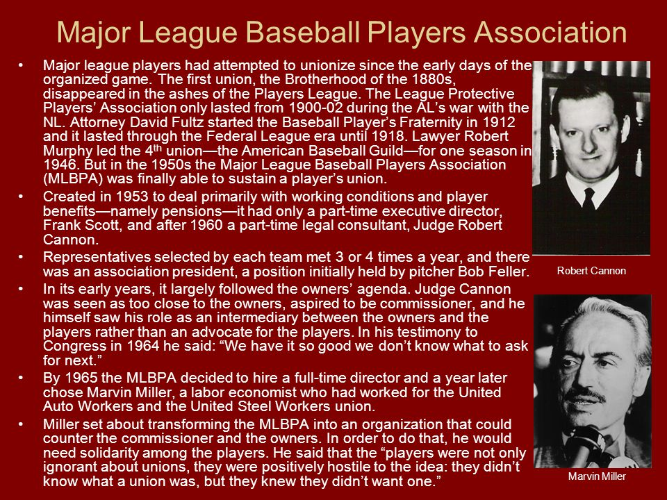 Major League Baseball Players Association Major league players had attempted to unionize since the early days of the organized game.