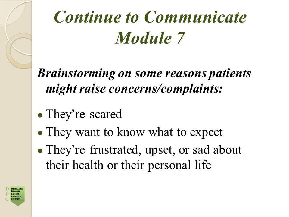 Continue to Communicate Module 7 Brainstorming on some reasons patients might raise concerns/complaints: ● They're scared ● They want to know what to