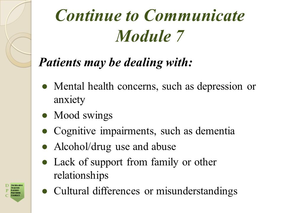 Continue to Communicate Module 7 Patients may be dealing with: ●Mental health concerns, such as depression or anxiety ●Mood swings ●Cognitive impairments, such as dementia ●Alcohol/drug use and abuse ●Lack of support from family or other relationships ●Cultural differences or misunderstandings