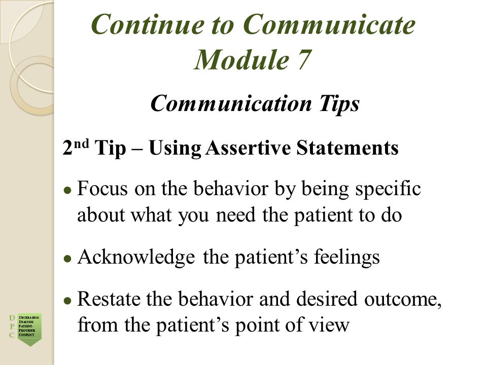 Continue to Communicate Module 7 Communication Tips 2 nd Tip – Using Assertive Statements ● Focus on the behavior by being specific about what you nee