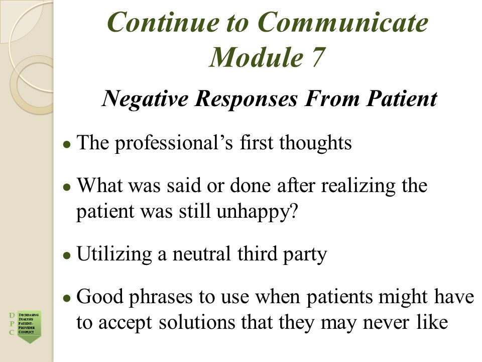 Continue to Communicate Module 7 Negative Responses From Patient ● The professional's first thoughts ● What was said or done after realizing the patie