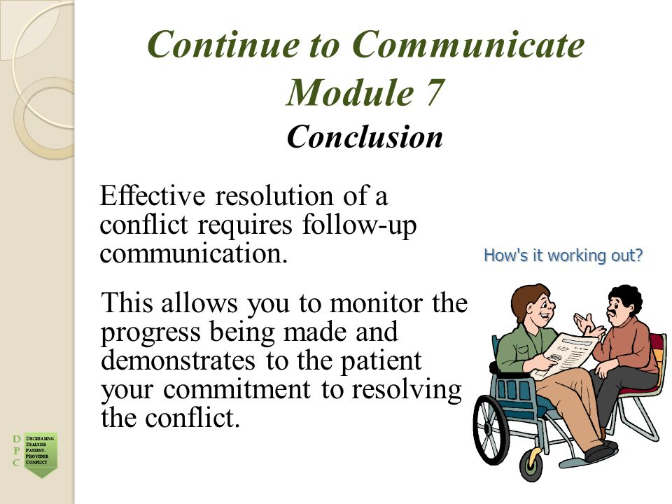 Continue to Communicate Module 7 Conclusion Effective resolution of a conflict requires follow-up communication. This allows you to monitor the progre