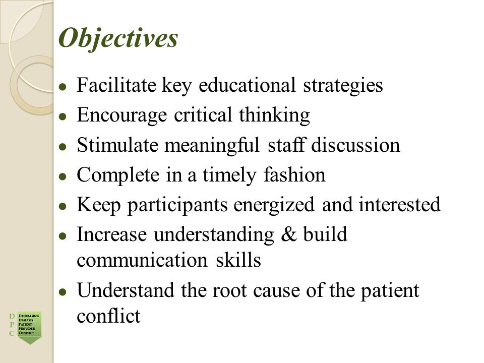 Objectives ● Facilitate key educational strategies ● Encourage critical thinking ● Stimulate meaningful staff discussion ● Complete in a timely fashion ● Keep participants energized and interested ● Increase understanding & build communication skills ● Understand the root cause of the patient conflict