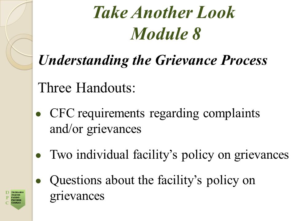Take Another Look Module 8 Understanding the Grievance Process Three Handouts: ● CFC requirements regarding complaints and/or grievances ● Two individual facility's policy on grievances ● Questions about the facility's policy on grievances