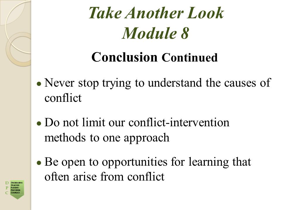 Take Another Look Module 8 Conclusion Continued ● Never stop trying to understand the causes of conflict ● Do not limit our conflict-intervention methods to one approach ● Be open to opportunities for learning that often arise from conflict