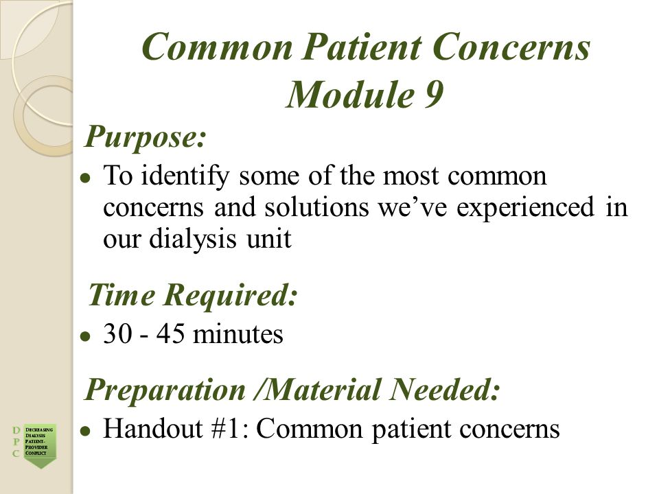 Common Patient Concerns Module 9 Purpose: ● To identify some of the most common concerns and solutions we've experienced in our dialysis unit Time Required: ● 30 - 45 minutes Preparation /Material Needed: ● Handout #1: Common patient concerns