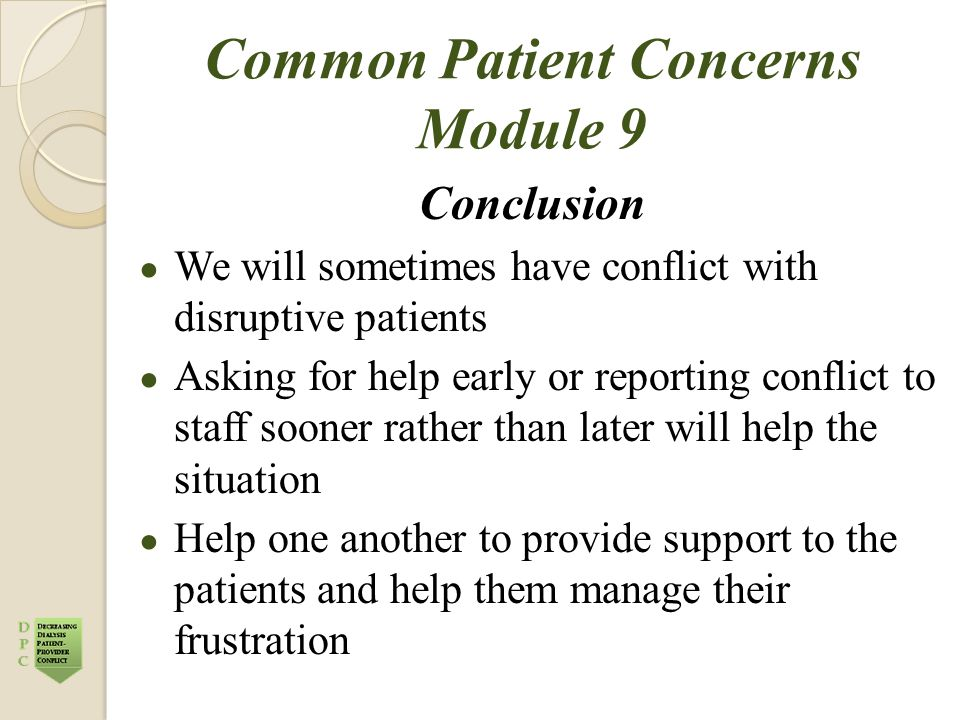 Common Patient Concerns Module 9 Conclusion ● We will sometimes have conflict with disruptive patients ● Asking for help early or reporting conflict t