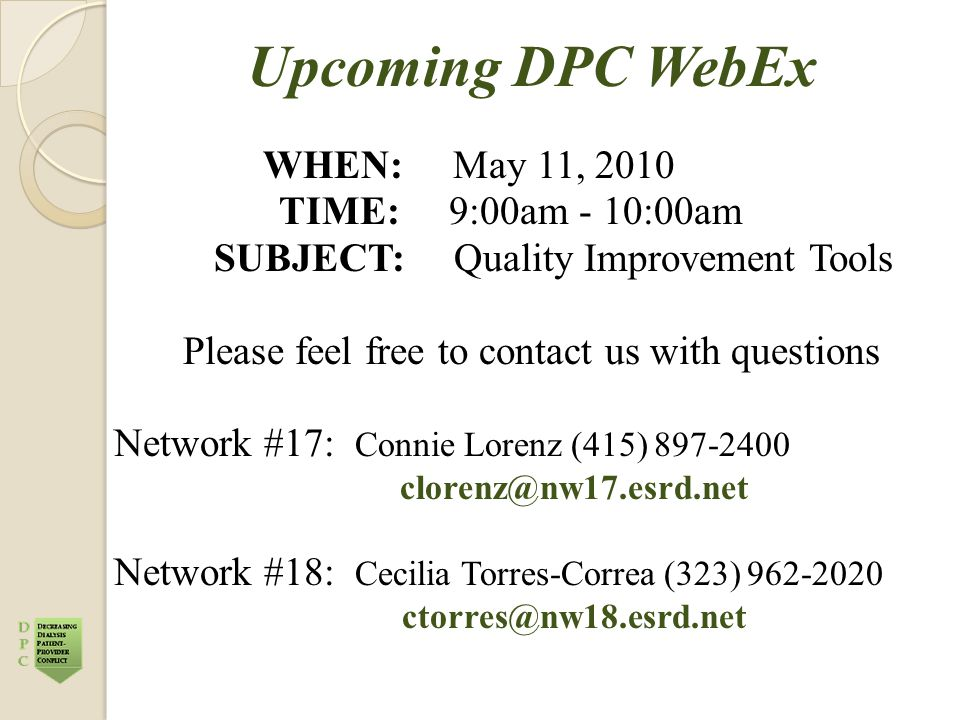 Upcoming DPC WebEx WHEN: May 11, 2010 TIME: 9:00am - 10:00am SUBJECT: Quality Improvement Tools Please feel free to contact us with questions Network #17: Connie Lorenz (415) 897-2400 clorenz@nw17.esrd.net Network #18: Cecilia Torres-Correa (323) 962-2020 ctorres@nw18.esrd.net