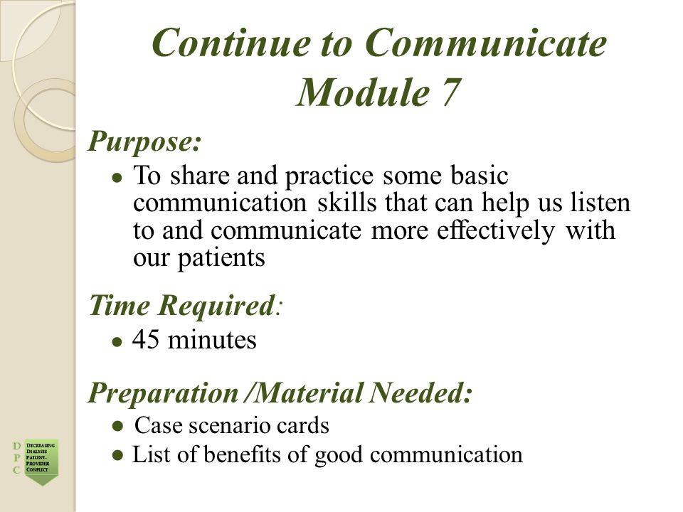 Continue to Communicate Module 7 Purpose: ● To share and practice some basic communication skills that can help us listen to and communicate more effectively with our patients Time Required: ● 45 minutes Preparation /Material Needed: ● Case scenario cards ●List of benefits of good communication