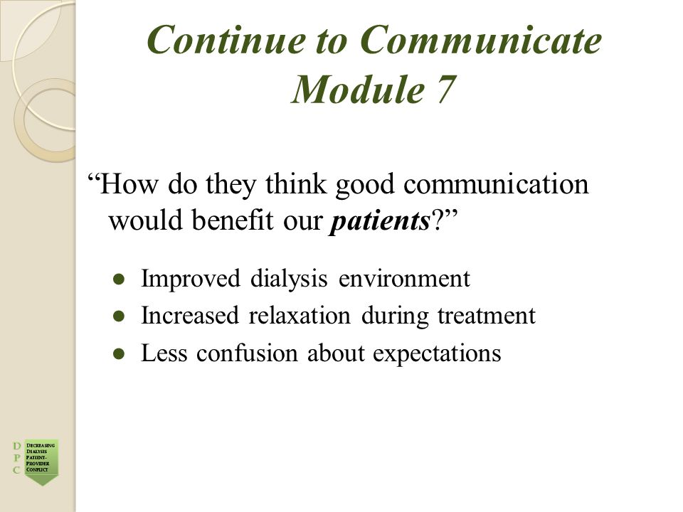 "Continue to Communicate Module 7 ""How do they think good communication would benefit our patients?"" ●Improved dialysis environment ●Increased relaxati"