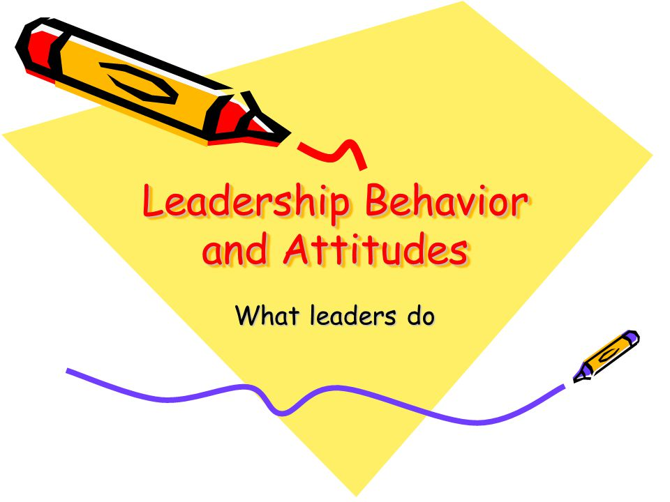 Leadership Behavior and Attitudes What leaders do