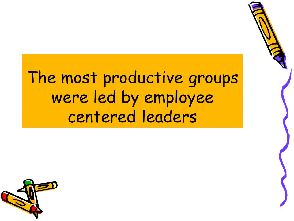 The most productive groups were led by employee centered leaders