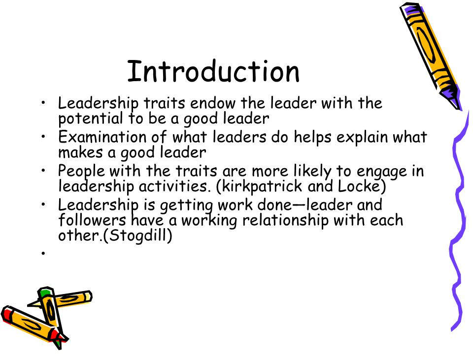 Introduction Leadership traits endow the leader with the potential to be a good leader Examination of what leaders do helps explain what makes a good leader People with the traits are more likely to engage in leadership activities.