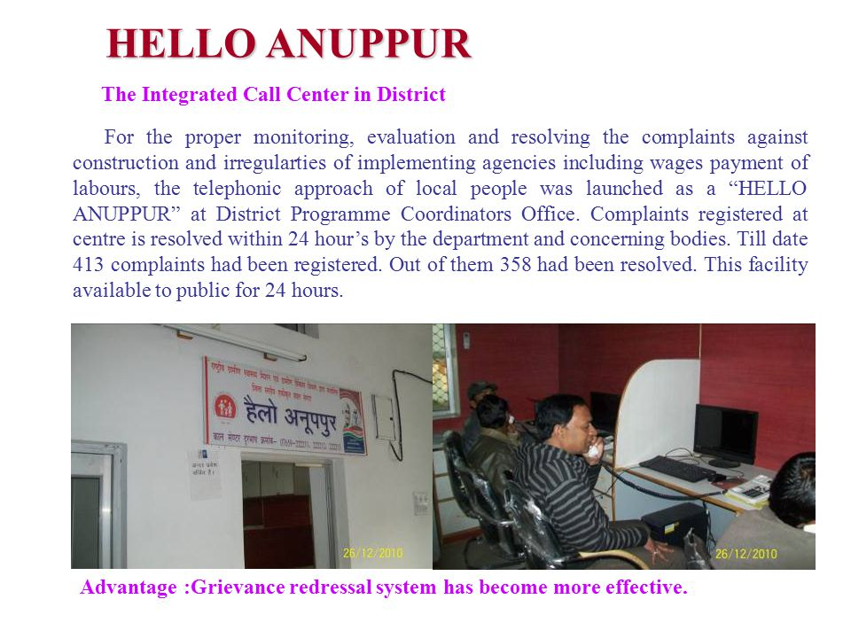 For the proper monitoring, evaluation and resolving the complaints against construction and irregularties of implementing agencies including wages payment of labours, the telephonic approach of local people was launched as a HELLO ANUPPUR at District Programme Coordinators Office.