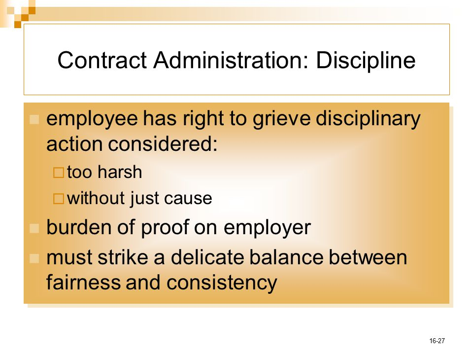 16-27 Contract Administration: Discipline employee has right to grieve disciplinary action considered:  too harsh  without just cause burden of proof on employer must strike a delicate balance between fairness and consistency employee has right to grieve disciplinary action considered:  too harsh  without just cause burden of proof on employer must strike a delicate balance between fairness and consistency