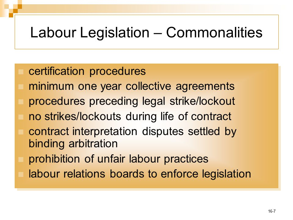 16-7 Labour Legislation – Commonalities certification procedures minimum one year collective agreements procedures preceding legal strike/lockout no strikes/lockouts during life of contract contract interpretation disputes settled by binding arbitration prohibition of unfair labour practices labour relations boards to enforce legislation certification procedures minimum one year collective agreements procedures preceding legal strike/lockout no strikes/lockouts during life of contract contract interpretation disputes settled by binding arbitration prohibition of unfair labour practices labour relations boards to enforce legislation