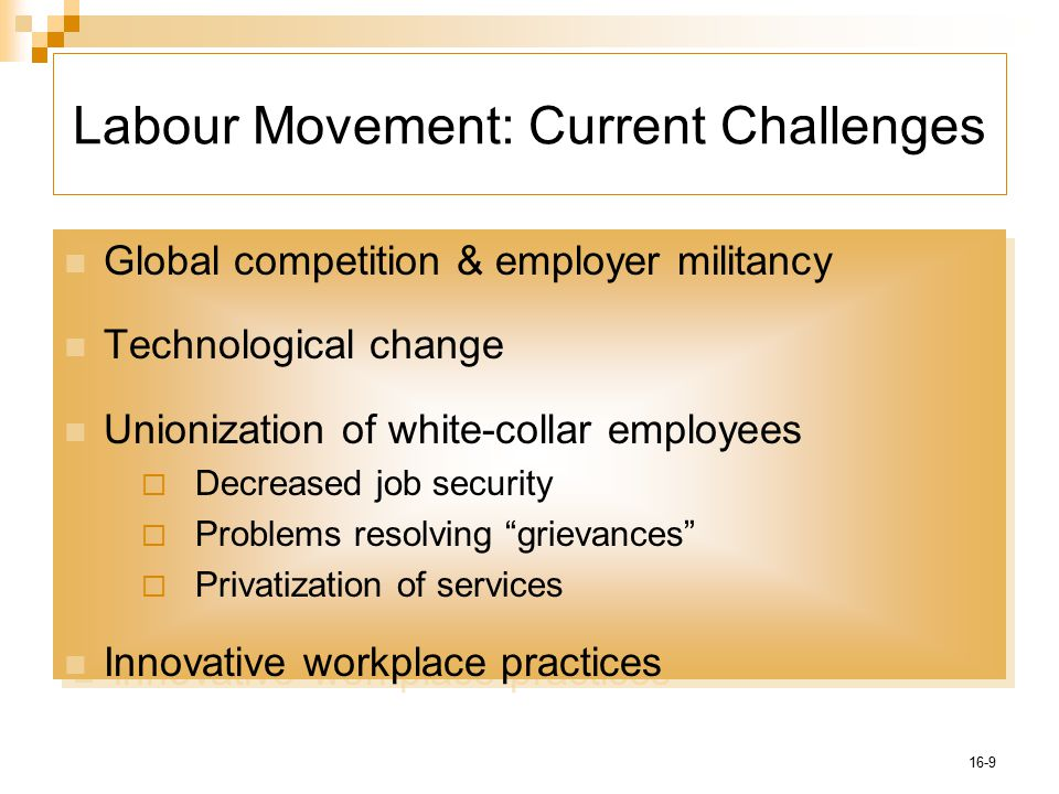 16-9 Labour Movement: Current Challenges Global competition & employer militancy Technological change Unionization of white-collar employees  Decreased job security  Problems resolving grievances  Privatization of services Innovative workplace practices Global competition & employer militancy Technological change Unionization of white-collar employees  Decreased job security  Problems resolving grievances  Privatization of services Innovative workplace practices