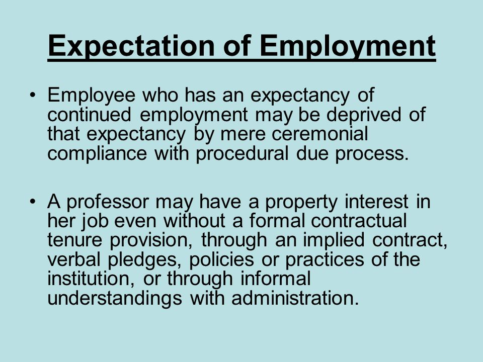 Expectation of Employment Employee who has an expectancy of continued employment may be deprived of that expectancy by mere ceremonial compliance with procedural due process.