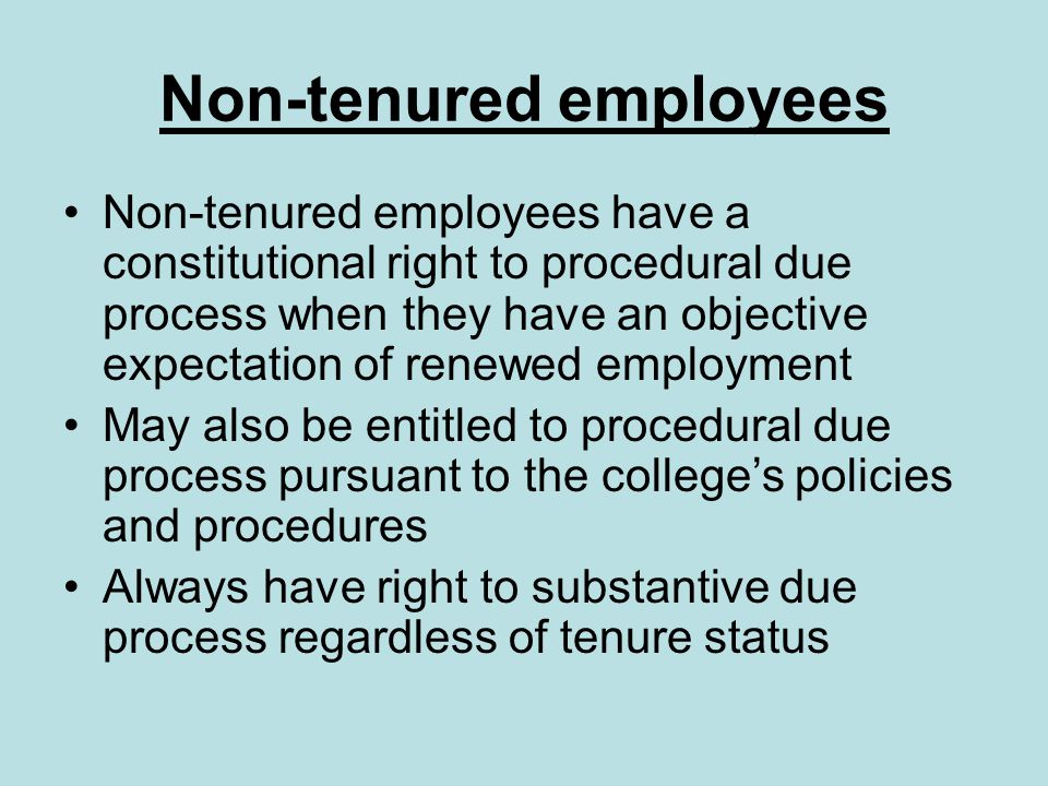 Non-tenured employees Non-tenured employees have a constitutional right to procedural due process when they have an objective expectation of renewed employment May also be entitled to procedural due process pursuant to the college's policies and procedures Always have right to substantive due process regardless of tenure status