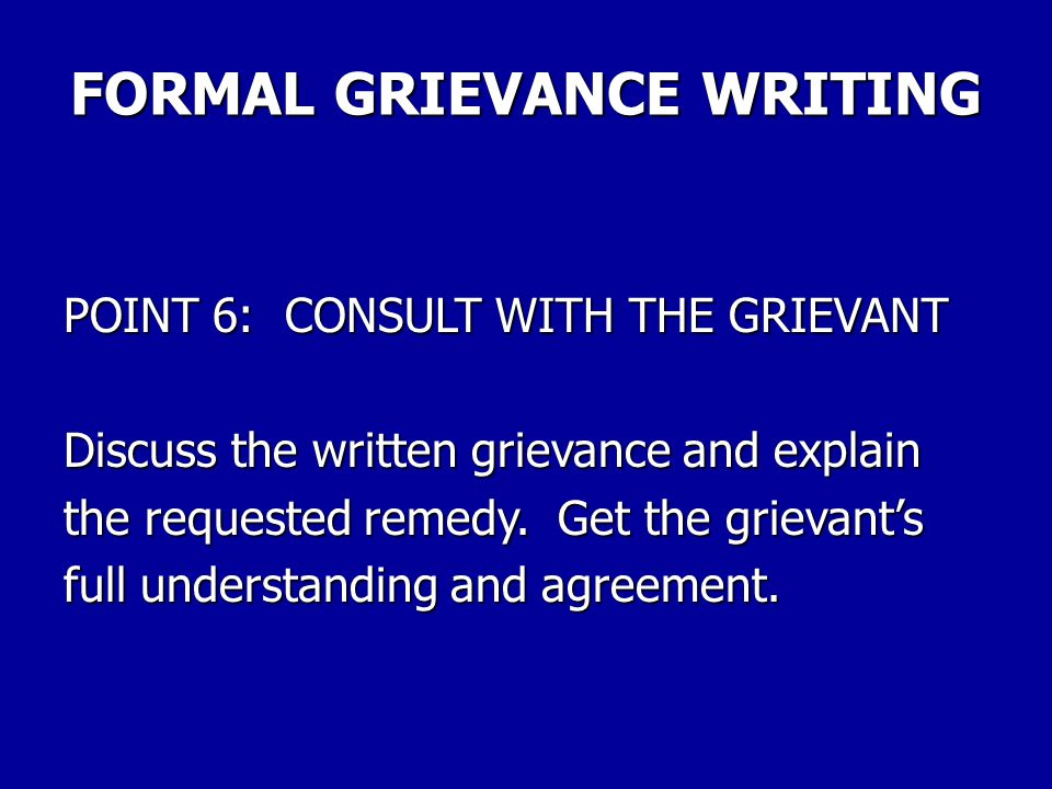 FORMAL GRIEVANCE WRITING POINT 5: DON'T LIMIT THE REMEDY If you limit the remedy asked for in the grievance, you might limit the union to something less than full compensation for the grievant.