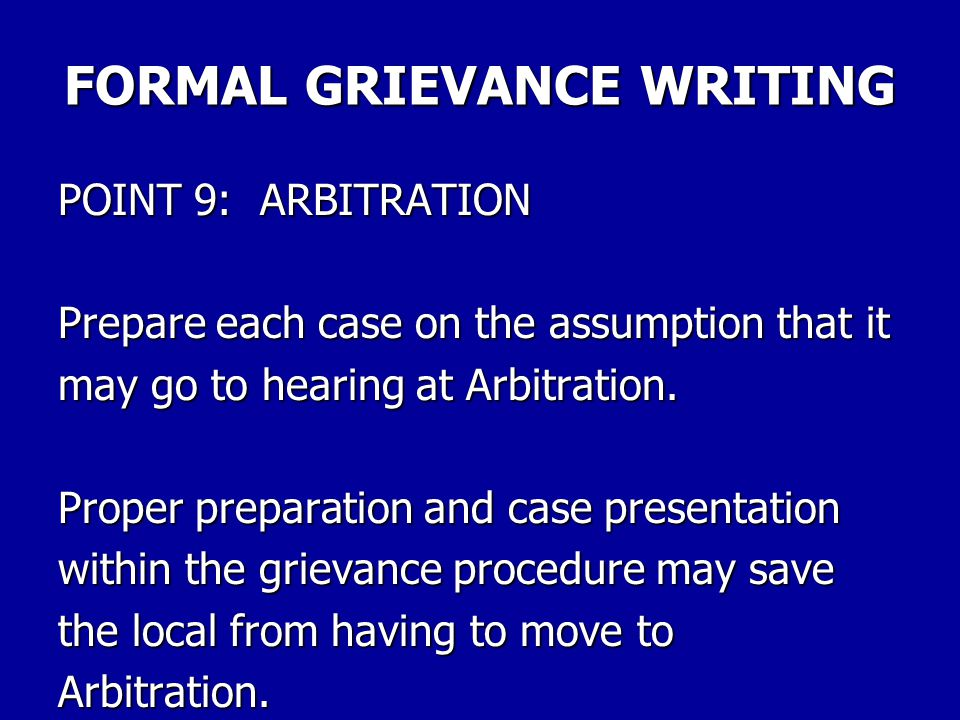 FORMAL GRIEVANCE WRITING POINT 8: FEEDBACK AND MORE FEEDBACK Keep the grievant up to date with each action taken. Don't rely on him/her to come to you
