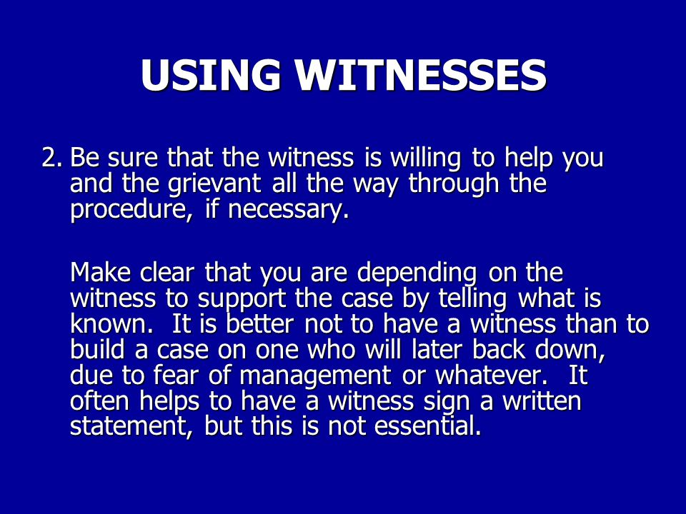 Solid witnesses can win grievances. There are several things to look for in using and evaluating witnesses. 1.Be sure that you fully understand the wi