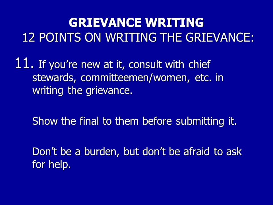 GRIEVANCE WRITING 12 POINTS ON WRITING THE GRIEVANCE: 10. Thoroughly discuss the grievance with the grievant. a.Explain what you are doing. b.Explain