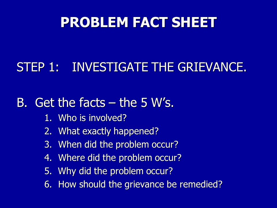 PROBLEM FACT SHEET STEP 1:INVESTIGATE THE GRIEVANCE. A. Identify the problem. Describe the problem in one sentence. _________________________________