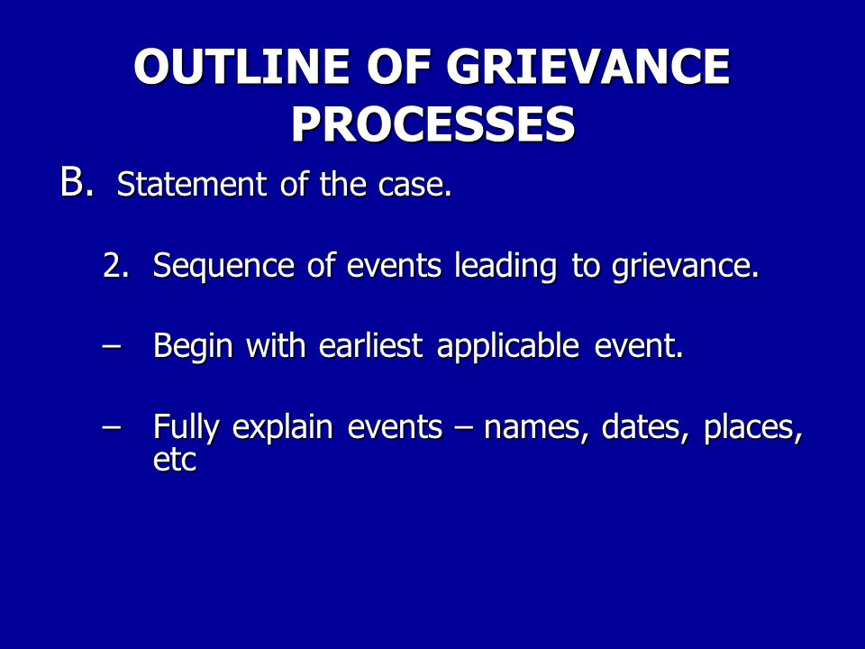 OUTLINE OF GRIEVANCE PROCESSES B. Statement of the case. 1. Background of grievant, if applicable a. Years in service, grade, duty, post. b. Disciplin