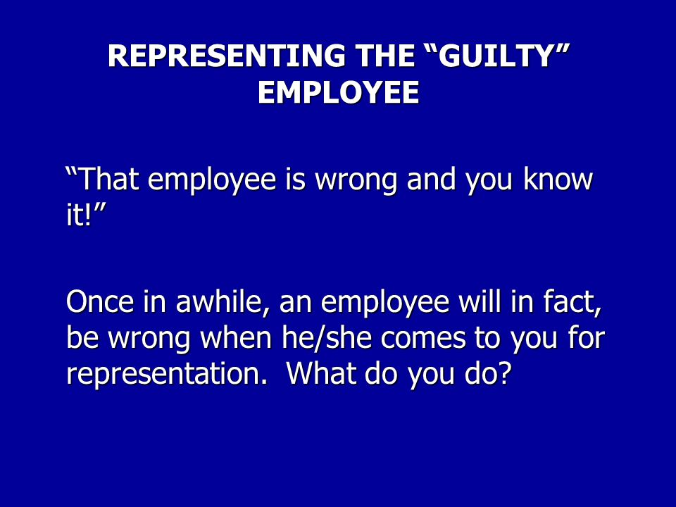 "REPRESENTING THE ""GUILTY"" EMPLOYEE There may be times when you know that an employee asking for representation has done something wrong. Consult with"