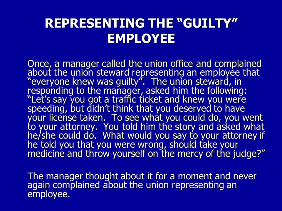 REPRESENTING THE GUILTY EMPLOYEE That employee is wrong and you know it! Once in awhile, an employee will in fact, be wrong when he/she comes to you for representation.