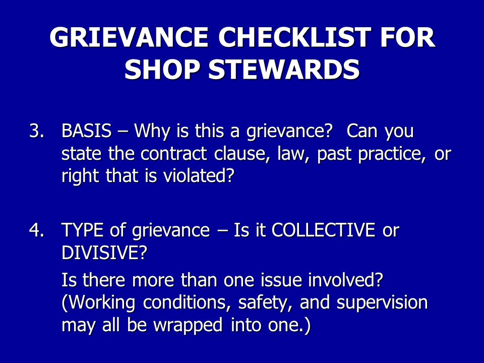 GRIEVANCE CHECKLIST FOR SHOP STEWARDS 1.GRIEVANT – Do you understand the grievant's point of view, situation, and the problem that is presented.