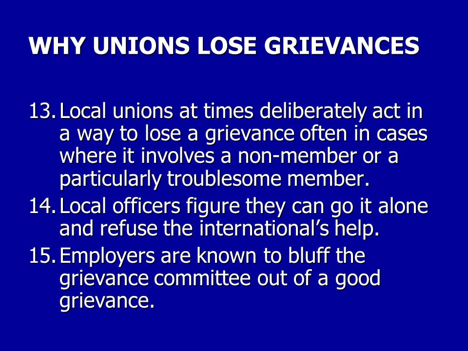 WHY UNIONS LOSE GRIEVANCES 9.Union grievance committees often have little concept of what is adequate preparation for arbitration. 10.Union grievance