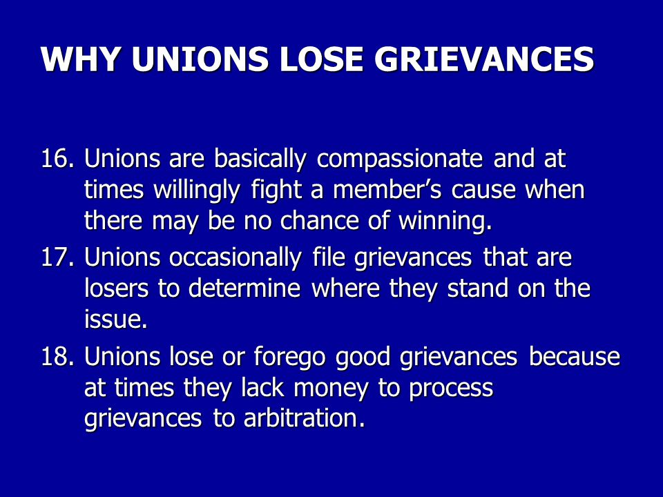 WHY UNIONS LOSE GRIEVANCES 13.Local unions at times deliberately act in a way to lose a grievance often in cases where it involves a non-member or a particularly troublesome member.