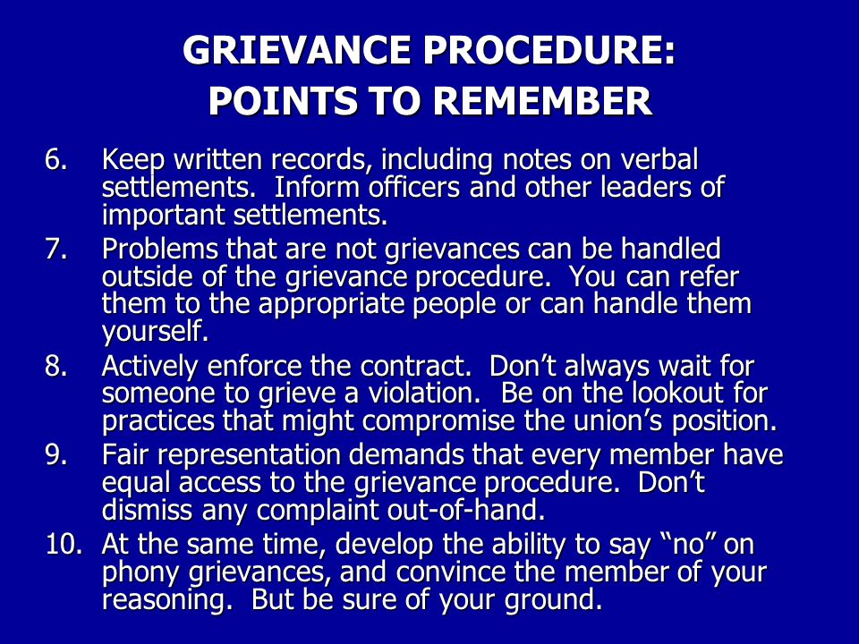 GRIEVANCE PROCEDURE: POINTS TO REMEMBER 1.Exhaust each step before advancing to the next. 2.Keep track of time limits – don't let one slip by. If nece