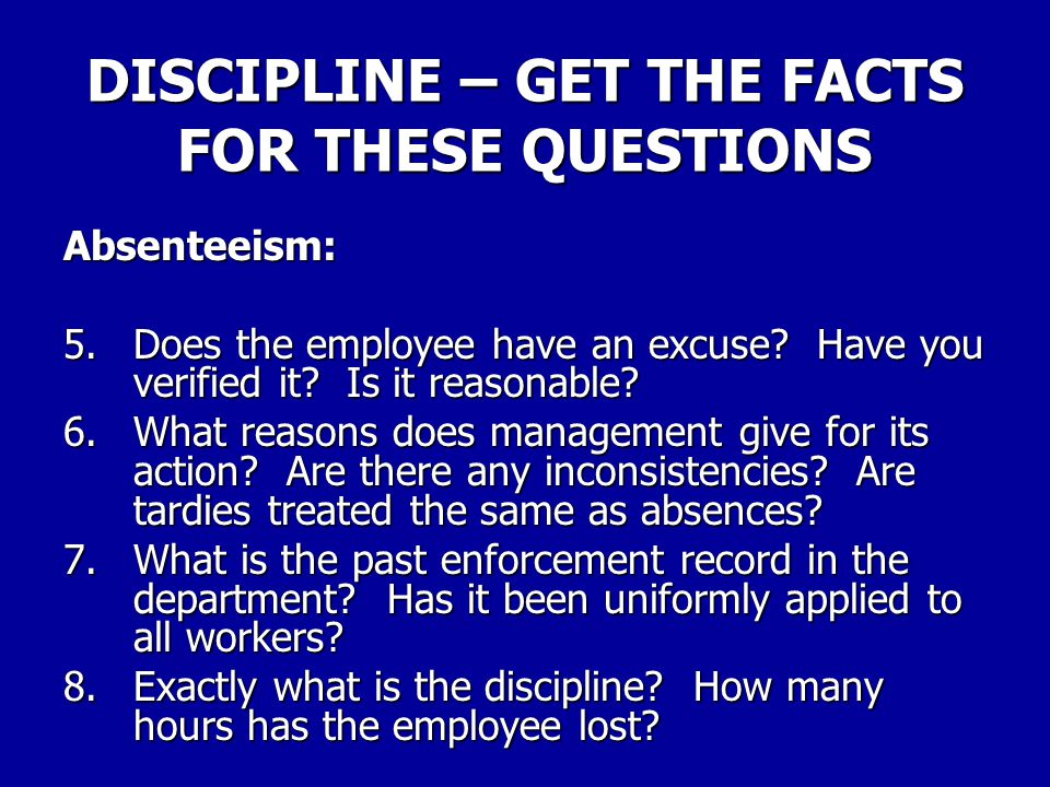 DISCIPLINE – GET THE FACTS FOR THESE QUESTIONS Absenteeism: 1.Is there agreement on the days of absence? (Or number and extent of tardiness?) 2.Was th