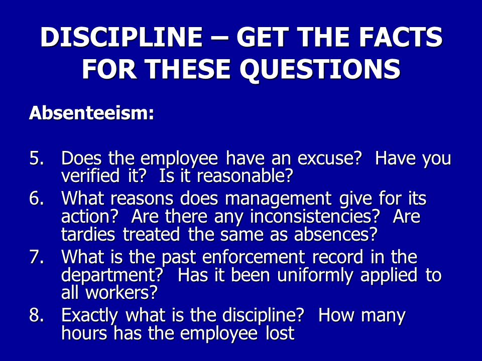 DISCIPLINE – GET THE FACTS FOR THESE QUESTIONS Absenteeism: 5.Does the employee have an excuse? Have you verified it? Is it reasonable? 6.What reasons