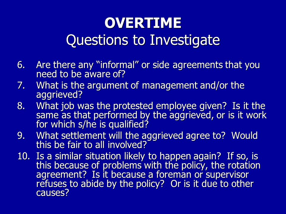 OVERTIME Questions to Investigate: 1.What is the overtime policy? Where is it stated? (contract, other written agreement, company policy, etc.) 2.Are