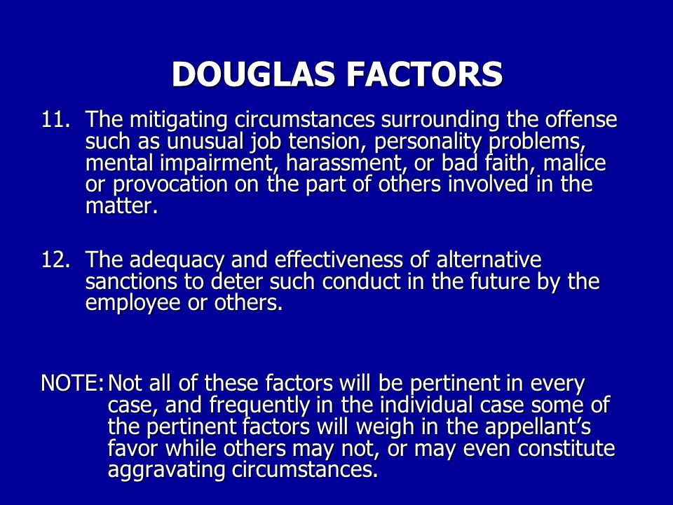 DOUGLAS FACTORS 7.The consistency of the penalty with any applicable agency table of penalties 8.The notoriety of the offense or its impact upon the reputation of the agency.
