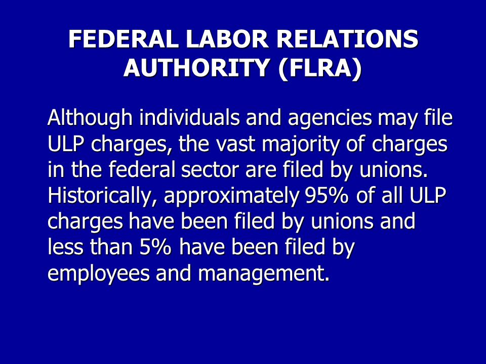 FEDERAL LABOR RELATIONS AUTHORITY (FLRA) For example, it is illegal for agency management to threaten or retaliate against employees for seeking union representation or refuse to provide union information necessary for the union to fulfill its representational responsibilities.