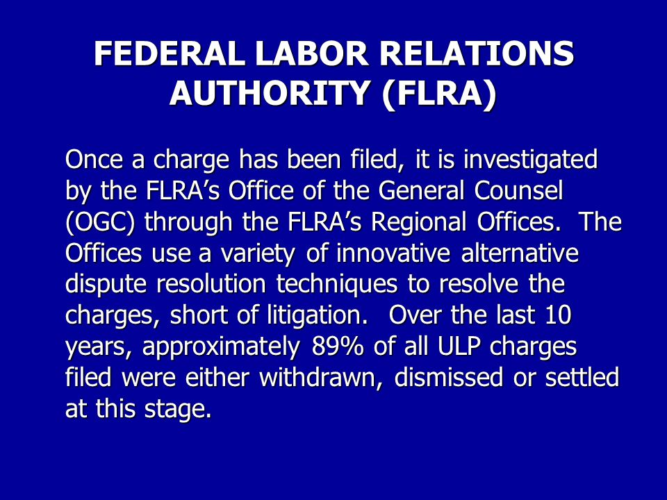 FEDERAL LABOR RELATIONS AUTHORITY (FLRA) Although individuals and agencies may file ULP charges, the vast majority of charges in the federal sector ar